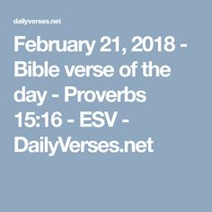 February 21, 2018 - Bible verse of the day - Proverbs 15:16 - ESV - DailyVerses.net
