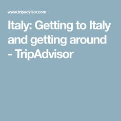 Italy: Getting to Italy and getting around - TripAdvisor