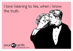 I love listening to lies, when i know the truth.