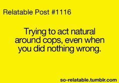 Act normal I do. Radio up speeding. Hahaha Just one makes me nervous. But even if he ain't in uniform he would.