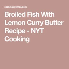 Broiled Fish With Lemon Curry Butter Recipe - NYT Cooking