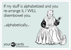 If my stuff is alphabetized and you re-arrange it, I WILL disembowel you. ...alphabetically...