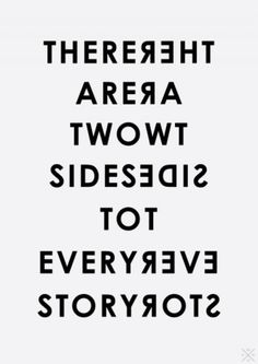 My grandma use to say.. there are two sides to every story and then there's the truth.