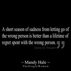 A short season of sadness from letting go of the wrong person is better than a lifetime of regret spent with the wrong person.