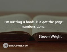 I'm writing a book. I've got the page numbers done. by Steven Wright Read more at having best collection of Funny Quotes Awesome Quotes, Best Quotes, Funny Quotes, Writing Humor, Writing A Book, Steven Wright, Talk To Me, Comedians, Sarcasm
