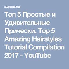 Топ 5 Простые и Удивительные Прически. Top 5 Amazing Hairstyles Tutorial Compilation 2017 - YouTube