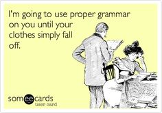 I'm going to use proper grammar on you until your clothes simply fall off.