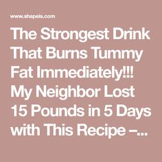 The Strongest Drink That Burns Tummy Fat Immediately!!! My Neighbor Lost 15 Pounds in 5 Days with This Recipe – Shapeis