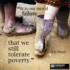 """It is our moral failure that we still tolerate poverty."" - Ela Bhatt, founder of the Self-Employed Women's Association of India and co-founder of Women's World Banking. (the sole moral obligation of human kind is the improvement of human welfare -kb) We Are The World, Change The World, In This World, Bernie Sanders, Half The Sky, Morals, Social Work, Social Issues, Compassion"