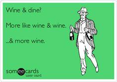 Wine & dine? More like wine & wine. ...& more wine. #funny #ecard