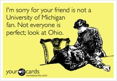 Funny Reminders Ecard: I'm sorry for your friend is not a University of Michigan fan. Not everyone is perfect; look at Ohio.