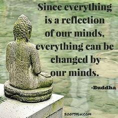 Since everything is a reflection of our minds, everything can be changed by our minds.