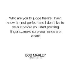 "Bob Marley - ""Who are you to judge the life I live?I know I'm not perfect-and I don't"". life, live, perfection, judge"