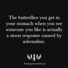 The butterflies you get in your stomach when you see someone you like is actually a stress response caused by adrenaline.
