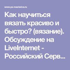 Как научиться вязать красиво и быстро? (вязание). Обсуждение на LiveInternet - Российский Сервис Онлайн-Дневников