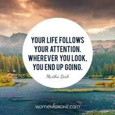 """""""Your life follows your attention. Wherever you look, you end up going."""" -Martha Beck"""