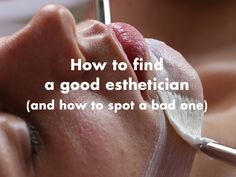 The right esthetician can be the difference between great skin and not-so-great skin. Learn how to find a good esthetician (and how to spot a bad one).