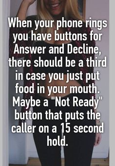 "When your phone rings you have buttons for Answer and Decline, there should be a third in case you just put food in your mouth. Maybe a ""Not Ready"" button that puts the caller on a 15 second hold."