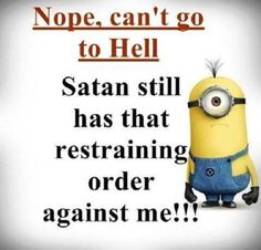 Nope, can't go to Hell. Satan still has that restraining order against me!!! - minion