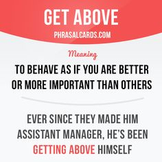 """Get above"" means ""to behave as if you are better or more important than others"". Example: Ever since they made him assistant manager, he's been getting above himself."