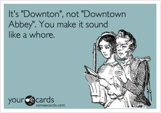 It's 'Downton', not 'Downtown Abbey'. You make it sound like a whore.