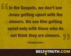 """""""In the Gospels, we don't see Jesus getting upset with the sinners. We see Him getting upset only with those who do not think they are sinners."""" —Richard Rohr"""