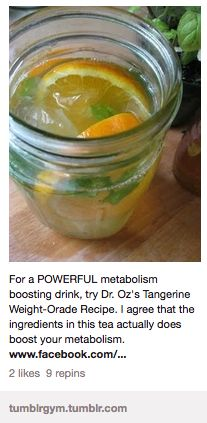 Dr. Oz's Tangerine Weight-Orade  In a large pitcher, combine:  8 cups of brewed green tea  1 tangerine, sliced  A handful of mint leaves  Stir this delicious concoction up at night so all the flavors fuse together. Drink 1 pitcher daily for maximum metabolism-boosting results.