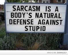 That's why I'm so sarcastic. There's just too many idiots in the world.