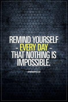 REMIND YOURSELF - EVERY DAY - THAT NOTHING IS IMPOSSIBLE. #justdoit #chaseyourdreams