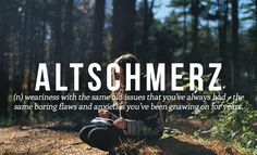 Altschmerz (n) weariness with the same old issues that you've always had - the same boring flaws and anxieties you've been gnawing on for years.