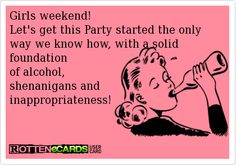 Girls+weekend!+  Let's+get+this+Party+started+the+only+way+we+know+how,+with+a+solid+foundation+  of+alcohol,+  shenanigans+and+  inappropriateness!