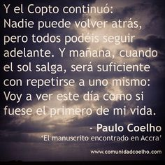 Y el Copto continuó: Nadie puede volver atrás, pero todos podéis seguir adelante. Y mañana, cuando el sol salga, será suficiente con repetirse a uno mismo: Voy a ver este día como si fuese el primero de mi vida. - www.comunidadcoelho.com #ComunidadCoelho #Manuscritoencontradoenaccra #ManuscritoAccra #PauloCoelho #Coelho #sun