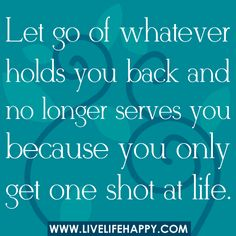 Let go of whatever holds you back and no longer serves you because you only get one shot at life. -Robert Tew