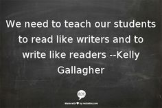 We need to teach our students to read like writers and to write like readers --Kelly Gallagher