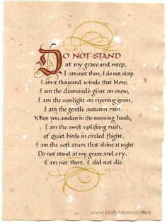 "With the look of hand made paper, these prints of the poem by Mary Elizabeth Frye ""Do Not Stand At My Grave And Weep"" are available in various sizes."