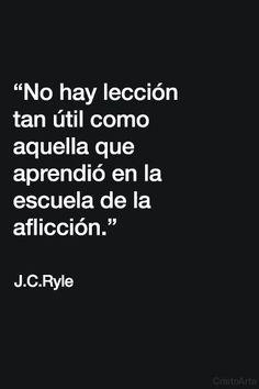 """""""No hay lección tan útil como aquella que aprendió en la escuela de la aflicción."""" - J.C. Ryle."""