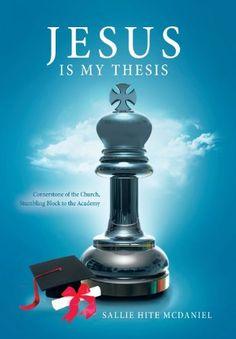 Jesus Is My Thesis: Cornerstone of the Church, Stumbling Block to the Academy by Sallie Hite McDaniel, http://www.amazon.com/dp/1462726267/ref=cm_sw_r_pi_dp_z9vyrb1WBA8Z4