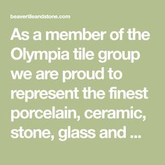 As a member of the Olympia tile group we are proud to represent the finest porcelain, ceramic, stone, glass and metal tiles available in the world today.