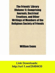 The Friends Library (Volume 1); Comprising Journals, Doctrinal Treatises, and Other Writings of Members of the Religious Society of Friends (9781152252769) William Evans , ISBN-10: 1152252763  , ISBN-13: 978-1152252769 ,  , tutorials , pdf , ebook , torrent , downloads , rapidshare , filesonic , hotfile , megaupload , fileserve
