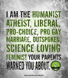 I am the humanist atheist, liberal, pro-choice, pro gay marriage, outspoken science loving feminist your parents warned you about.