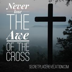 Inspirational quotes; encouragement; motivation; Never lose the awe of the cross!