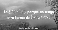 """""""Te escribo porque no tengo otra forma de bésarte"""" I write to you because I have no other way to kiss you."""