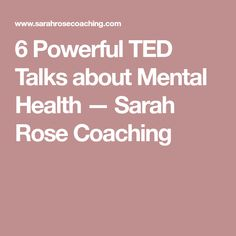 6 Powerful TED Talks about Mental Health — Sarah Rose Coaching