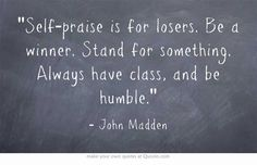 """Self-praise is for losers. Be a winner. Stand for something. Always have class, and be humble."" ~ John Madden"