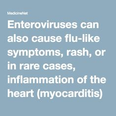 """Enteroviruses can also cause flu-like symptoms, rash, or in rare cases, inflammation of the heart (myocarditis) or brain (encephalitis). These viruses are also known causes of viral (sometimes called """"aseptic"""") meningitis."""
