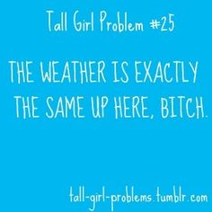 Since I'm tall I totally concur with this statement. But it is quite funny