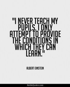 I never teach my pupils. I only attempt to provide the conditions in which they can learn | Albert Einstein