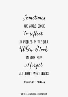 Sometimes the stars decide To reflect in puddles in the dirt. When I look in your eyes I forget all about what hurts. #coldplay - miracles http://bestlovesms.blogspot.com/