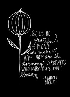 """Garden wisdom: """"Let us be grateful to people who make us happy. They are the charming gardeners who make our souls blossom"""" Marcel Proust - via Lisa Congdon 365 Days of Hand Lettering The Words, Cool Words, Great Quotes, Quotes To Live By, Inspirational Quotes, Motivational Quotes, Pretty Words, Beautiful Words, Beautiful People"""