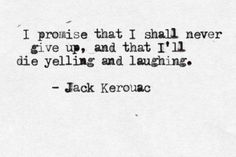 """I promise that i shall never give up, and that i'll die yelling and laughing"" -Jack Kerouac"